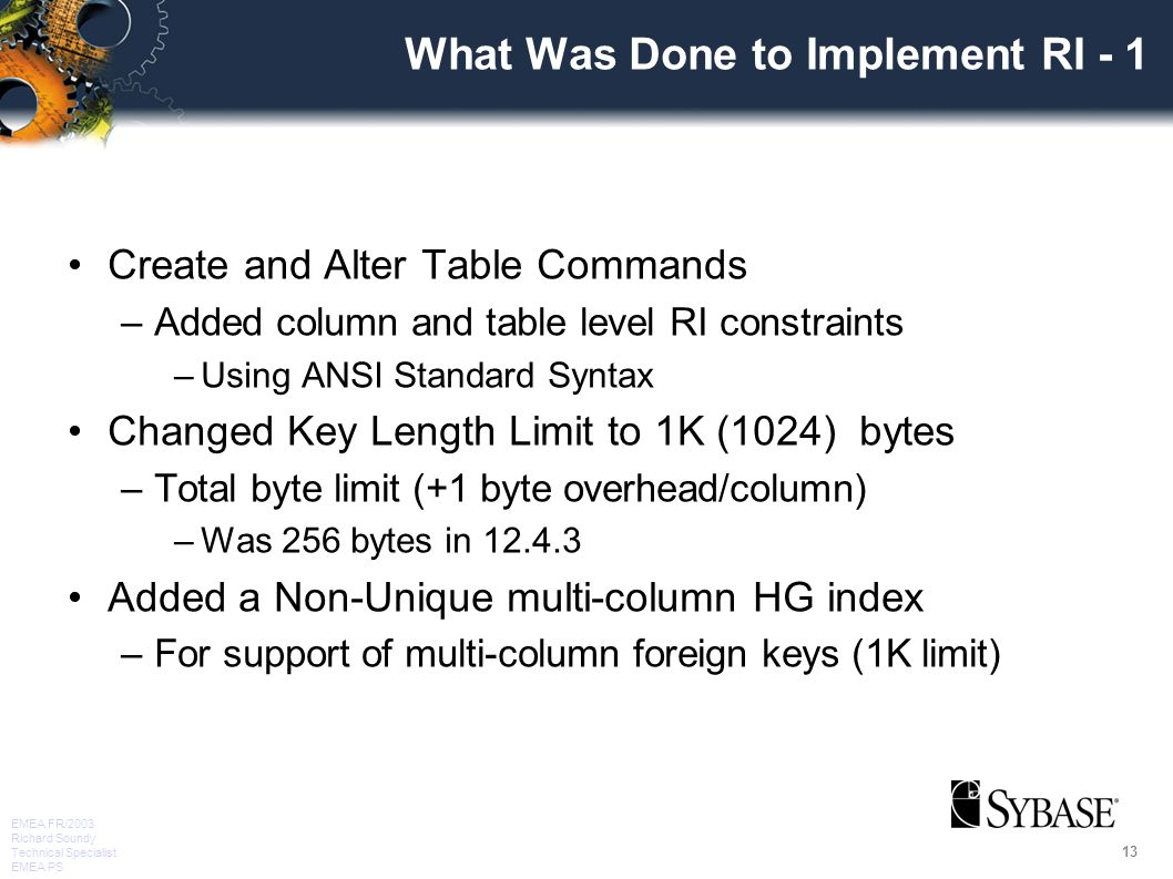 13 EMEA FR/2003 Richard Soundy Technical Specialist EMEA PS What Was Done to Implement RI - 1 Create and Alter Table Commands –Added column and table level RI constraints –Using ANSI Standard Syntax Changed Key Length Limit to 1K (1024) bytes –Total byte limit (+1 byte overhead/column) –Was 256 bytes in 12.4.3 Added a Non-Unique multi-column HG index –For support of multi-column foreign keys (1K limit)