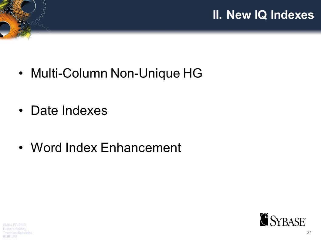 27 EMEA FR/2003 Richard Soundy Technical Specialist EMEA PS II. New IQ Indexes Multi-Column Non-Unique HG Date Indexes Word Index Enhancement