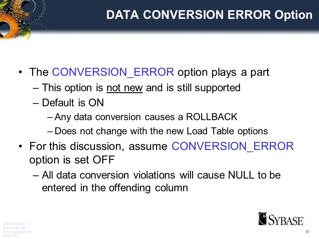 40 EMEA FR/2003 Richard Soundy Technical Specialist EMEA PS DATA CONVERSION ERROR Option The CONVERSION_ERROR option plays a part –This option is not new and is still supported –Default is ON –Any data conversion causes a ROLLBACK –Does not change with the new Load Table options For this discussion, assume CONVERSION_ERROR option is set OFF –All data conversion violations will cause NULL to be entered in the offending column
