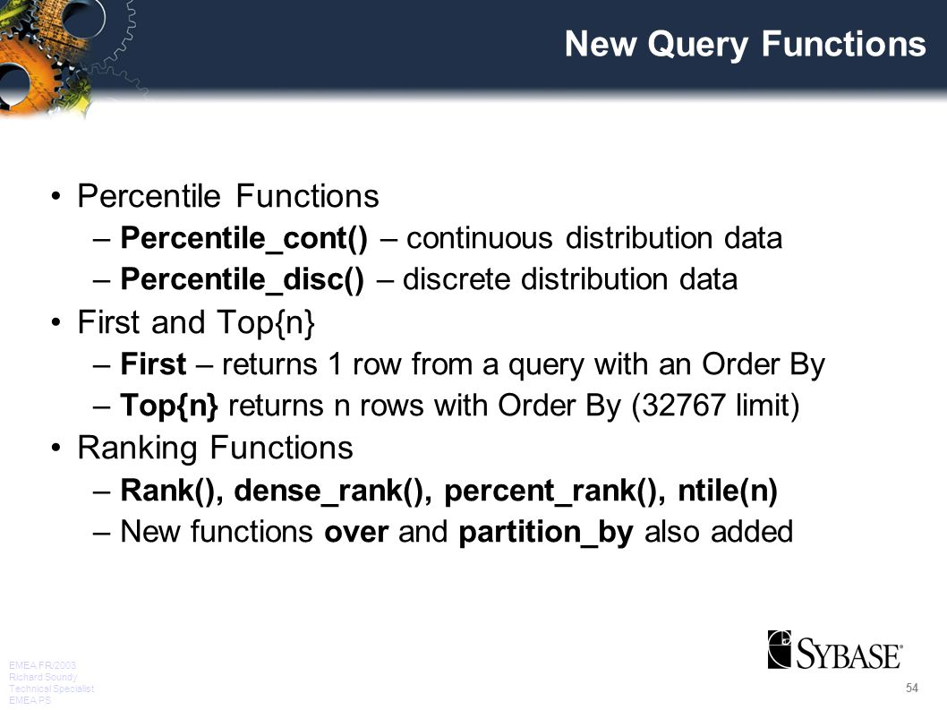 54 EMEA FR/2003 Richard Soundy Technical Specialist EMEA PS New Query Functions Percentile Functions –Percentile_cont() – continuous distribution data –Percentile_disc() – discrete distribution data First and Top{n} –First – returns 1 row from a query with an Order By –Top{n} returns n rows with Order By (32767 limit) Ranking Functions –Rank(), dense_rank(), percent_rank(), ntile(n) –New functions over and partition_by also added