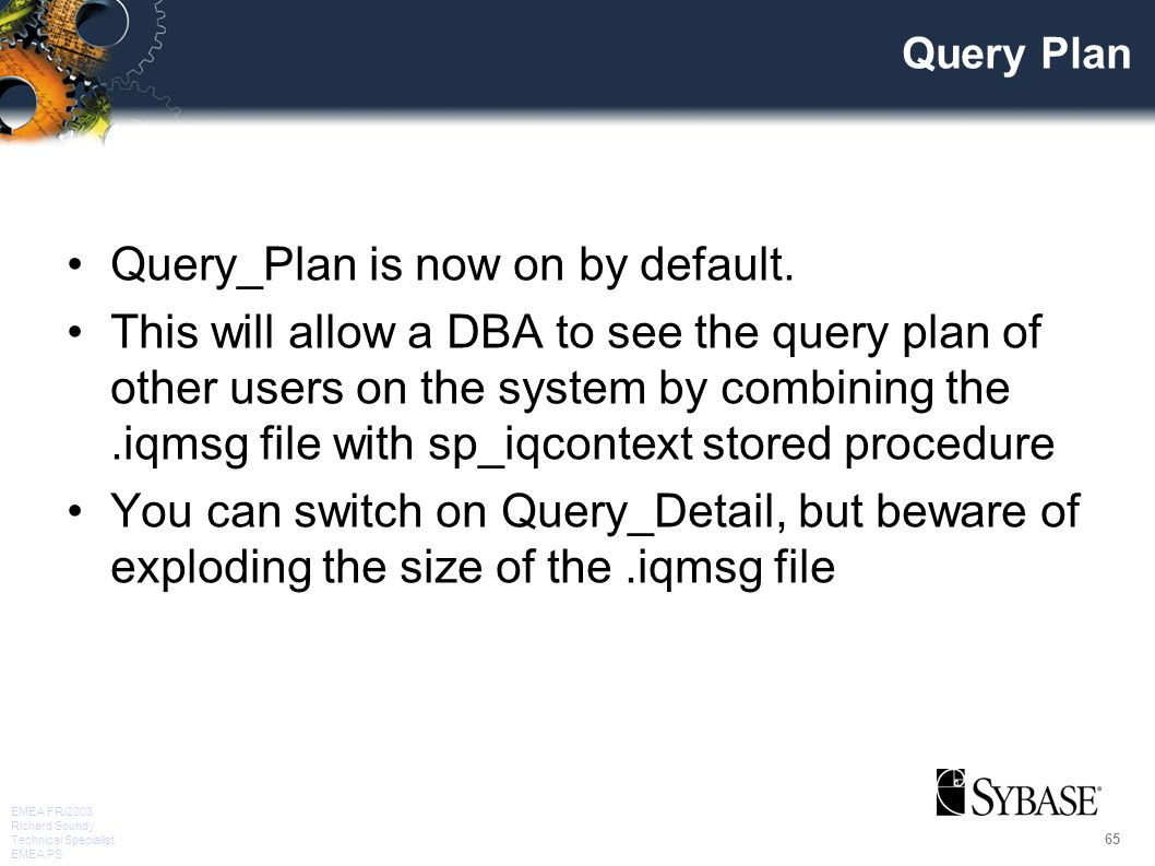 65 EMEA FR/2003 Richard Soundy Technical Specialist EMEA PS Query Plan Query_Plan is now on by default.