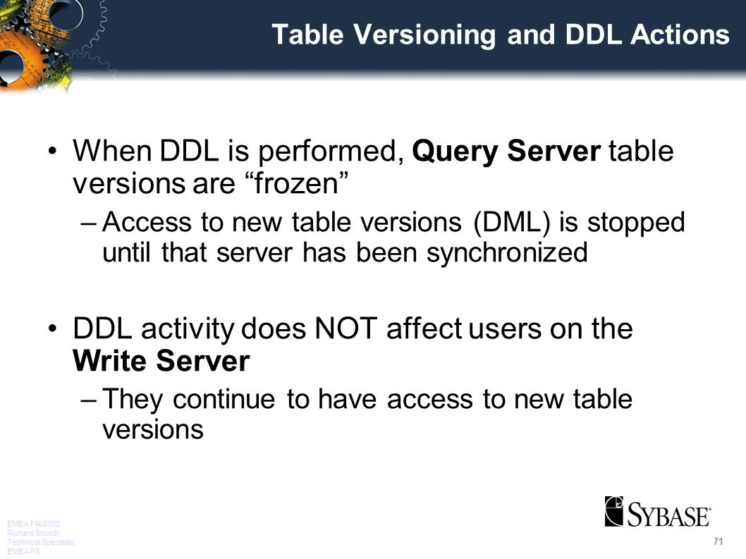 71 EMEA FR/2003 Richard Soundy Technical Specialist EMEA PS Table Versioning and DDL Actions When DDL is performed, Query Server table versions are frozen –Access to new table versions (DML) is stopped until that server has been synchronized DDL activity does NOT affect users on the Write Server –They continue to have access to new table versions