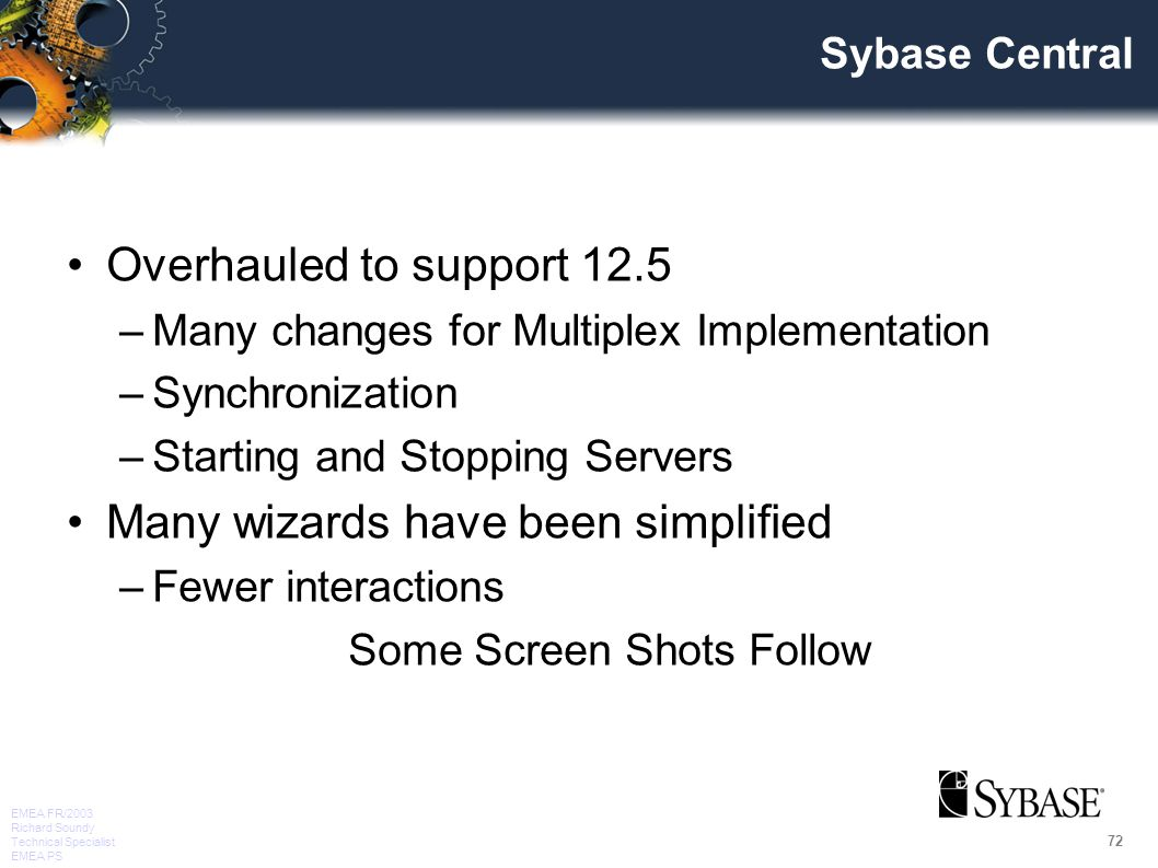 72 EMEA FR/2003 Richard Soundy Technical Specialist EMEA PS Sybase Central Overhauled to support 12.5 –Many changes for Multiplex Implementation –Synchronization –Starting and Stopping Servers Many wizards have been simplified –Fewer interactions Some Screen Shots Follow