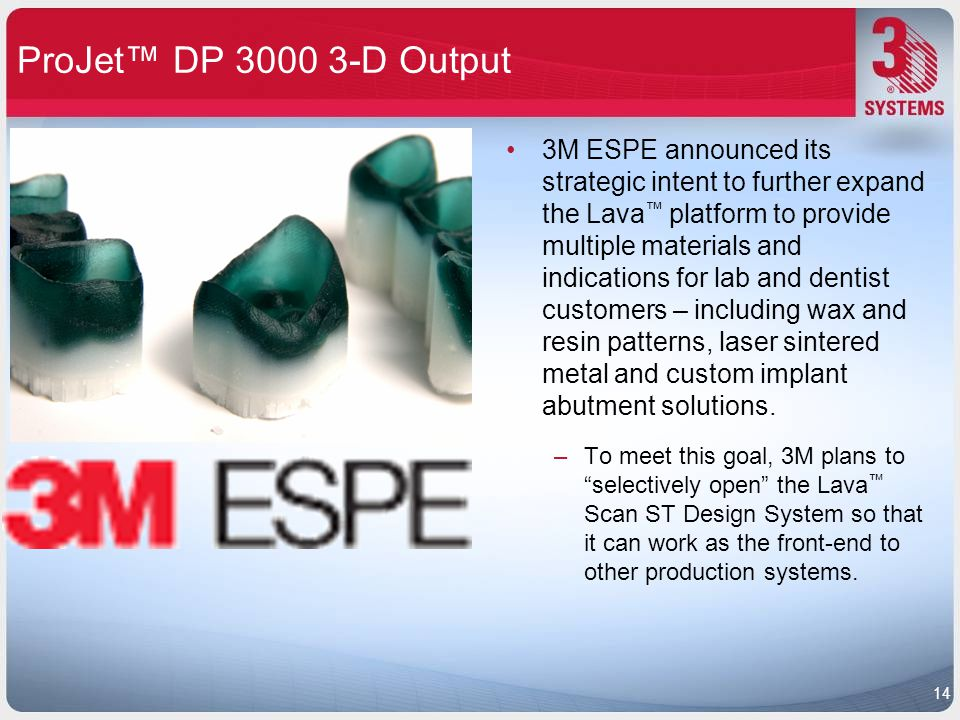 ProJet™ DP 3000 3-D Output 3M ESPE announced its strategic intent to further expand the Lava ™ platform to provide multiple materials and indications
