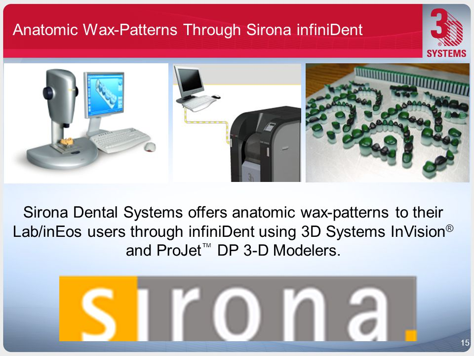 Anatomic Wax-Patterns Through Sirona infiniDent Sirona Dental Systems offers anatomic wax-patterns to their Lab/inEos users through infiniDent using 3D Systems InVision ® and ProJet ™ DP 3-D Modelers.