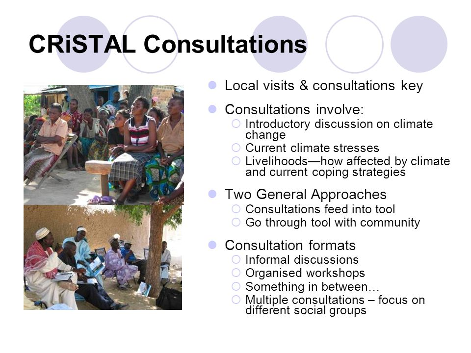 CRiSTAL Consultations Local visits & consultations key Consultations involve:  Introductory discussion on climate change  Current climate stresses  Livelihoods—how affected by climate and current coping strategies Two General Approaches  Consultations feed into tool  Go through tool with community Consultation formats  Informal discussions  Organised workshops  Something in between…  Multiple consultations – focus on different social groups