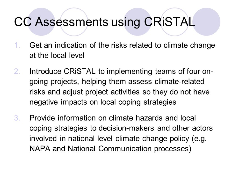 CC Assessments using CRiSTAL 1.Get an indication of the risks related to climate change at the local level 2.Introduce CRiSTAL to implementing teams of four on- going projects, helping them assess climate-related risks and adjust project activities so they do not have negative impacts on local coping strategies 3.Provide information on climate hazards and local coping strategies to decision-makers and other actors involved in national level climate change policy (e.g.