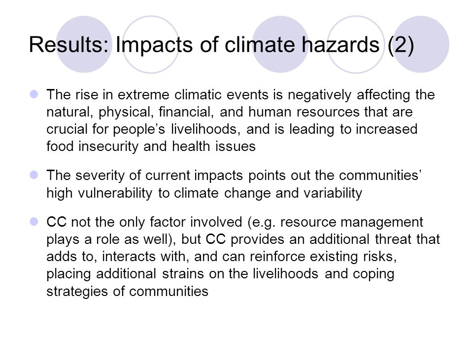 Results: Impacts of climate hazards (2) The rise in extreme climatic events is negatively affecting the natural, physical, financial, and human resources that are crucial for people's livelihoods, and is leading to increased food insecurity and health issues The severity of current impacts points out the communities' high vulnerability to climate change and variability CC not the only factor involved (e.g.