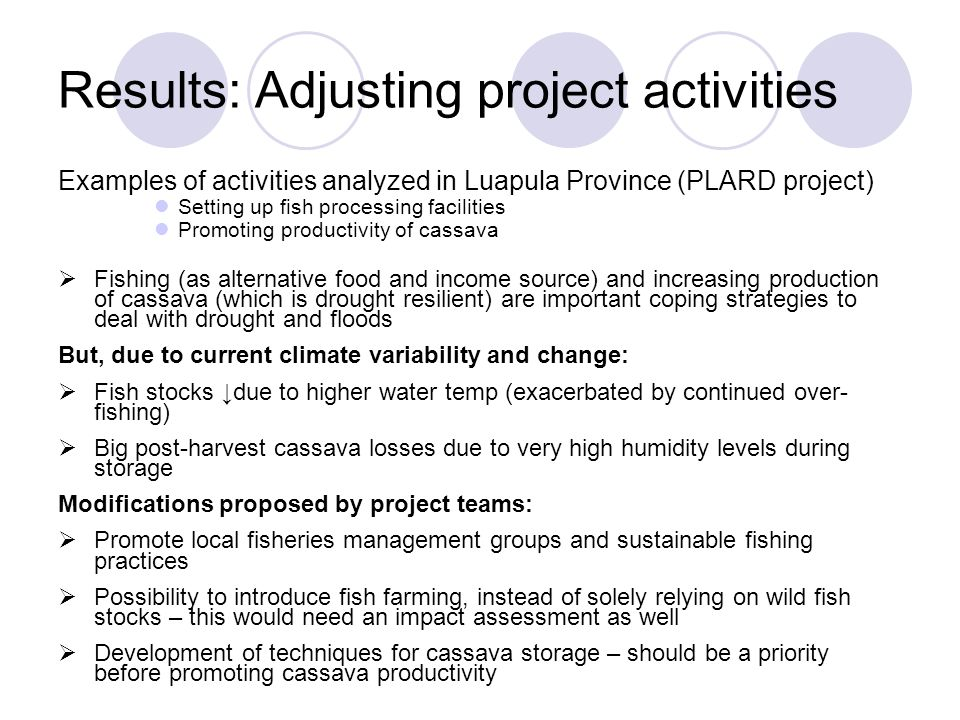 Results: Adjusting project activities Examples of activities analyzed in Luapula Province (PLARD project) Setting up fish processing facilities Promoting productivity of cassava  Fishing (as alternative food and income source) and increasing production of cassava (which is drought resilient) are important coping strategies to deal with drought and floods But, due to current climate variability and change:  Fish stocks ↓due to higher water temp (exacerbated by continued over- fishing)  Big post-harvest cassava losses due to very high humidity levels during storage Modifications proposed by project teams:  Promote local fisheries management groups and sustainable fishing practices  Possibility to introduce fish farming, instead of solely relying on wild fish stocks – this would need an impact assessment as well  Development of techniques for cassava storage – should be a priority before promoting cassava productivity