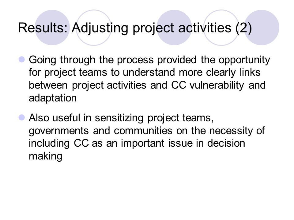 Results: Adjusting project activities (2) Going through the process provided the opportunity for project teams to understand more clearly links between project activities and CC vulnerability and adaptation Also useful in sensitizing project teams, governments and communities on the necessity of including CC as an important issue in decision making