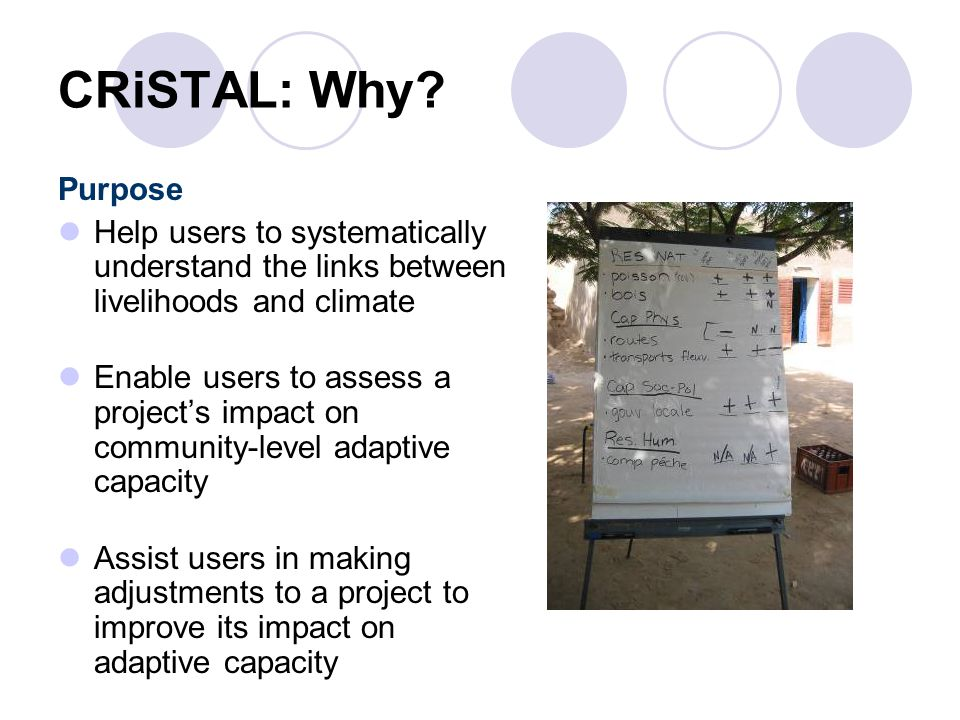 CRiSTAL: Why? Purpose Help users to systematically understand the links between livelihoods and climate Enable users to assess a project's impact on c
