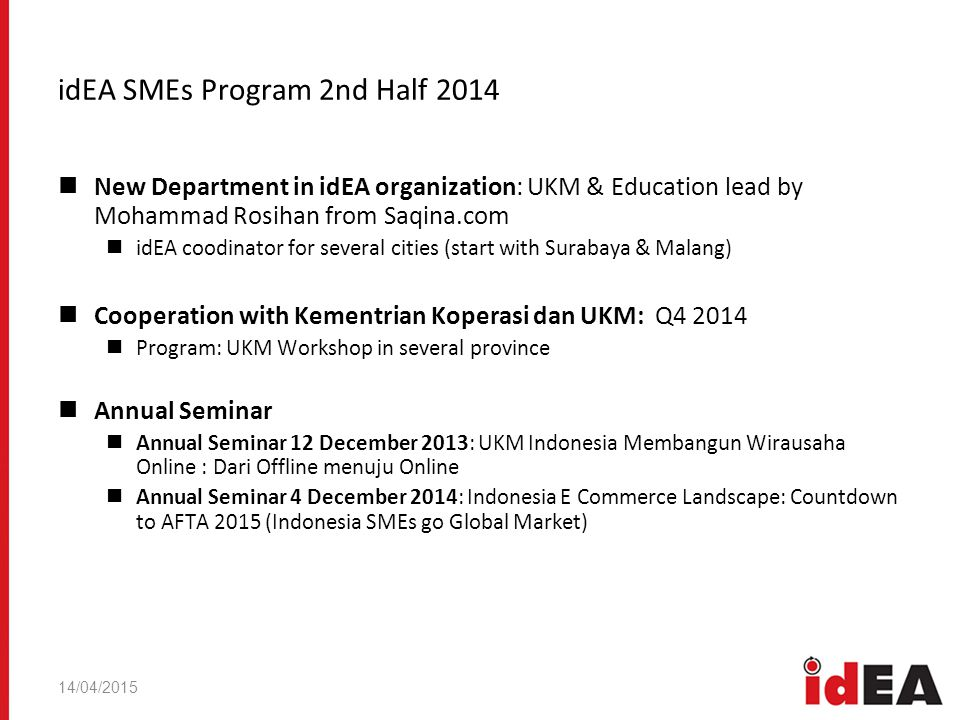 14/04/2015 idEA SMEs Program 2nd Half 2014 New Department in idEA organization: UKM & Education lead by Mohammad Rosihan from Saqina.com idEA coodinator for several cities (start with Surabaya & Malang) Cooperation with Kementrian Koperasi dan UKM: Q Program: UKM Workshop in several province Annual Seminar Annual Seminar 12 December 2013: UKM Indonesia Membangun Wirausaha Online : Dari Offline menuju Online Annual Seminar 4 December 2014: Indonesia E Commerce Landscape: Countdown to AFTA 2015 (Indonesia SMEs go Global Market)