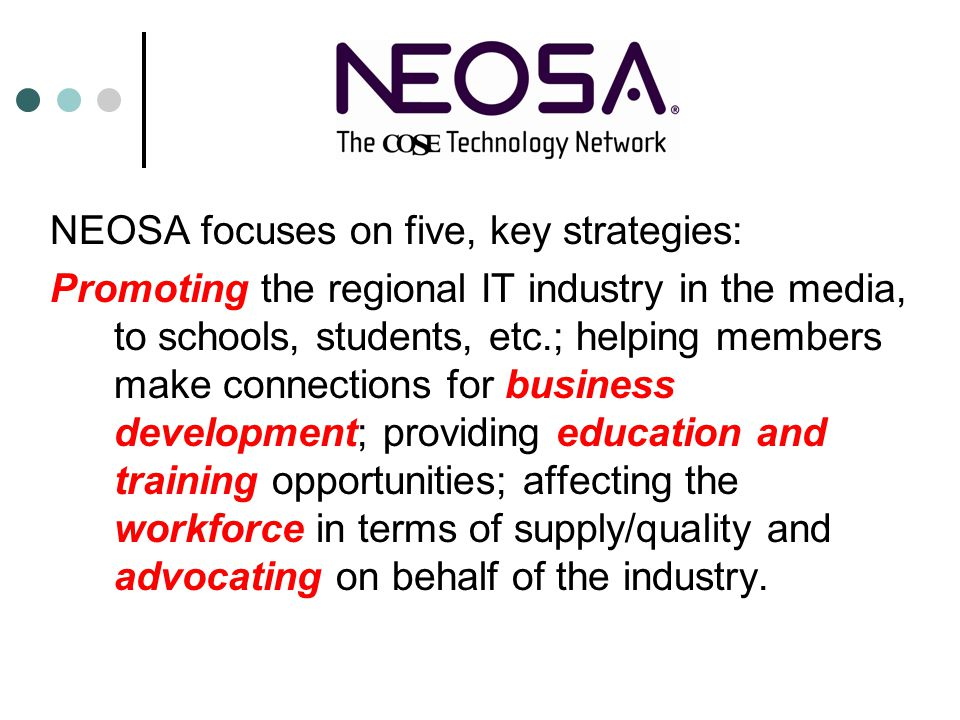 NEOSA focuses on five, key strategies: Promoting the regional IT industry in the media, to schools, students, etc.; helping members make connections for business development; providing education and training opportunities; affecting the workforce in terms of supply/quality and advocating on behalf of the industry.