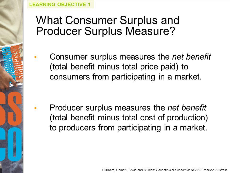 Hubbard, Garnett, Lewis and O'Brien: Essentials of Economics © 2010 Pearson Australia  Consumer surplus measures the net benefit (total benefit minus