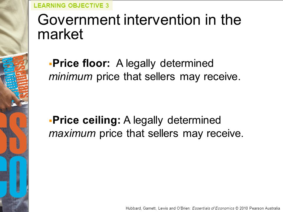 Hubbard, Garnett, Lewis and O'Brien: Essentials of Economics © 2010 Pearson Australia  Price floor: A legally determined minimum price that sellers m