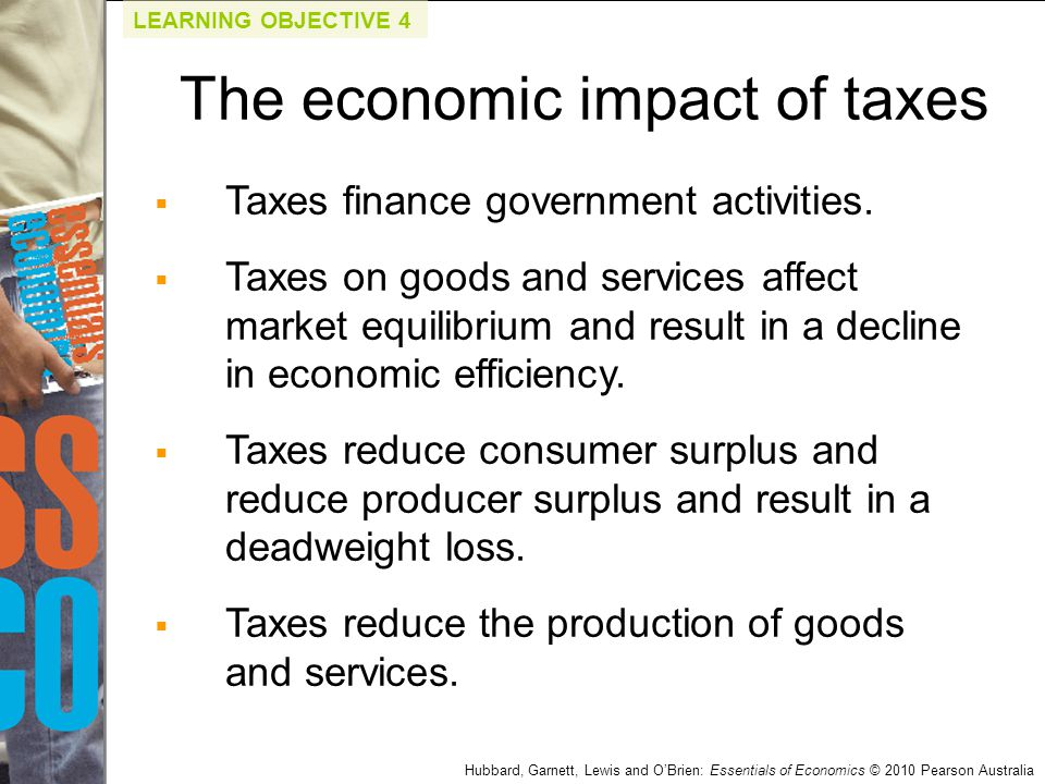 Hubbard, Garnett, Lewis and O'Brien: Essentials of Economics © 2010 Pearson Australia  Taxes finance government activities.  Taxes on goods and serv