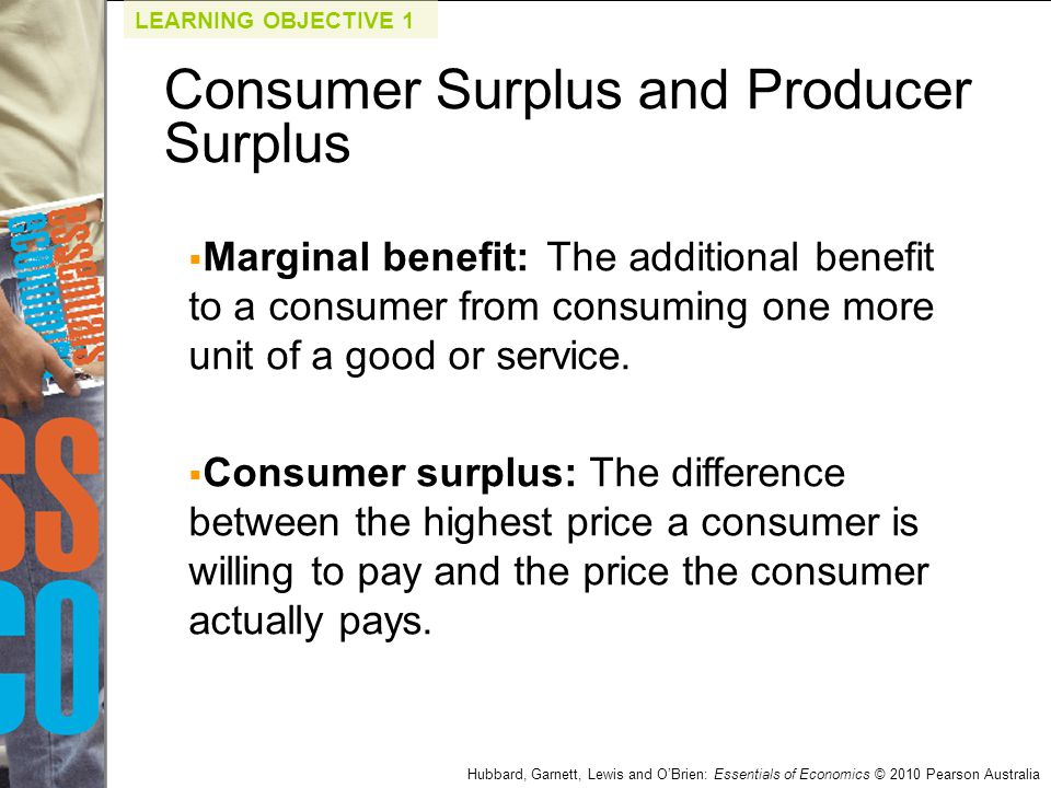 Hubbard, Garnett, Lewis and O'Brien: Essentials of Economics © 2010 Pearson Australia Q2.If the average price that cable subscribers are willing to pay for cable television is $208, but the actual price they pay is $81, how much is consumer surplus per subscriber.