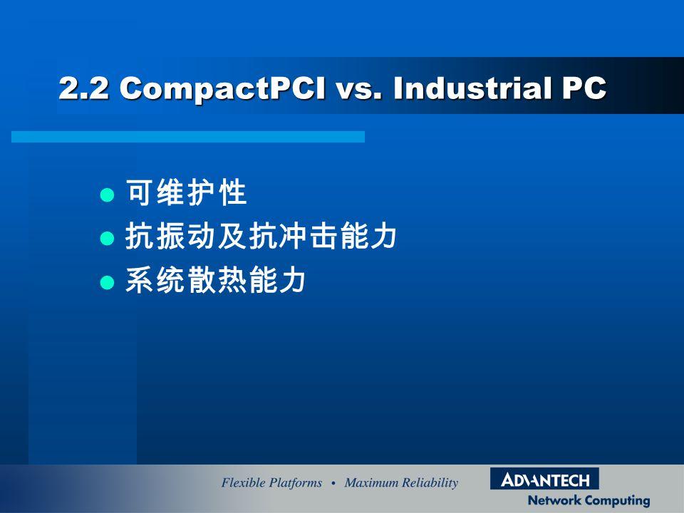 2.2 CompactPCI vs. Industrial PC 可维护性 抗振动及抗冲击能力 系统散热能力