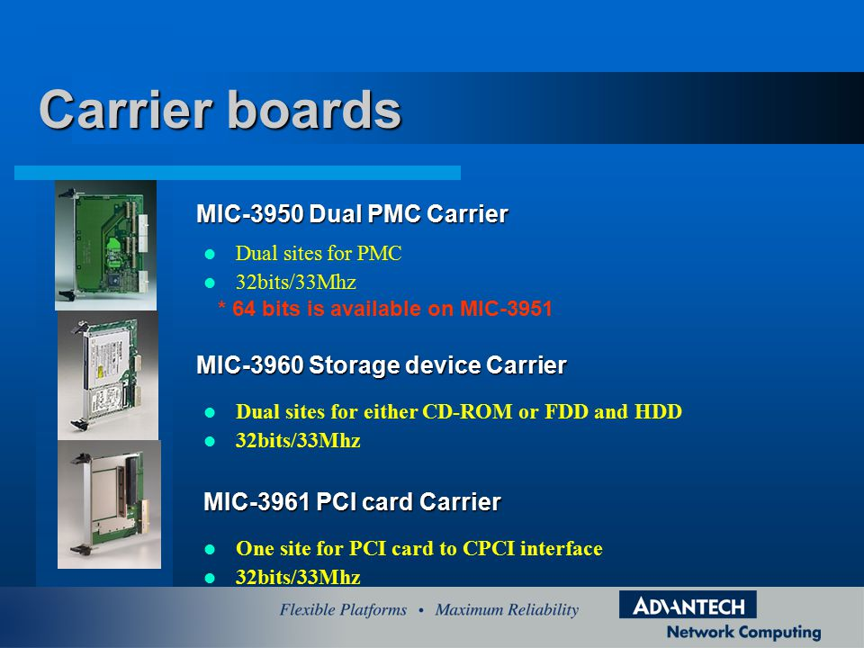 Dual sites for PMC 32bits/33Mhz Carrier boards MIC-3950 Dual PMC Carrier Dual sites for either CD-ROM or FDD and HDD 32bits/33Mhz MIC-3960 Storage device Carrier MIC-3961 PCI card Carrier One site for PCI card to CPCI interface 32bits/33Mhz * 64 bits is available on MIC-3951