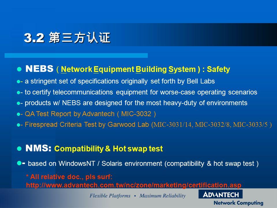 3.2 第三方认证 NEBS ( Network Equipment Building System ) : Safety - a stringent set of specifications originally set forth by Bell Labs - to certify telecommunications equipment for worse-case operating scenarios - products w/ NEBS are designed for the most heavy-duty of environments - QA Test Report by Advantech ( MIC-3032 ) - Firespread Criteria Test by Garwood Lab ( MIC-3031/14, MIC-3032/8, MIC-3033/5 ) NMS: Compatibility & Hot swap test - based on WindowsNT / Solaris environment (compatibility & hot swap test ) * All relative doc., pls surf: http://www.advantech.com.tw/nc/zone/marketing/certification.asp