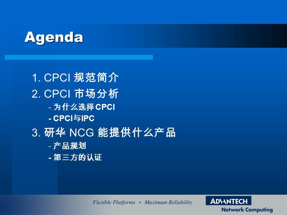 Agenda 1. CPCI 规范简介 2. CPCI 市场分析 - 为什么选择 CPCI - CPCI 与 IPC 3. 研华 NCG 能提供什么产品 - 产品规划 - 第三方的认证