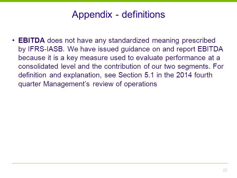 22 Appendix - definitions EBITDA does not have any standardized meaning prescribed by IFRS-IASB.