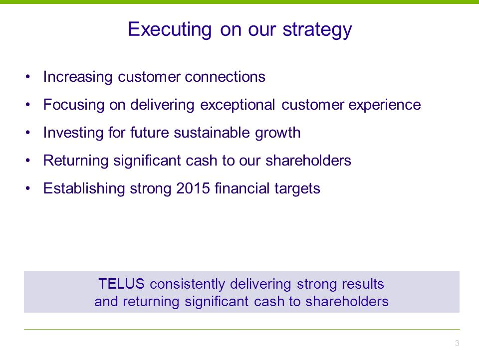 Executing on our strategy 3 TELUS consistently delivering strong results and returning significant cash to shareholders Increasing customer connections Focusing on delivering exceptional customer experience Investing for future sustainable growth Returning significant cash to our shareholders Establishing strong 2015 financial targets