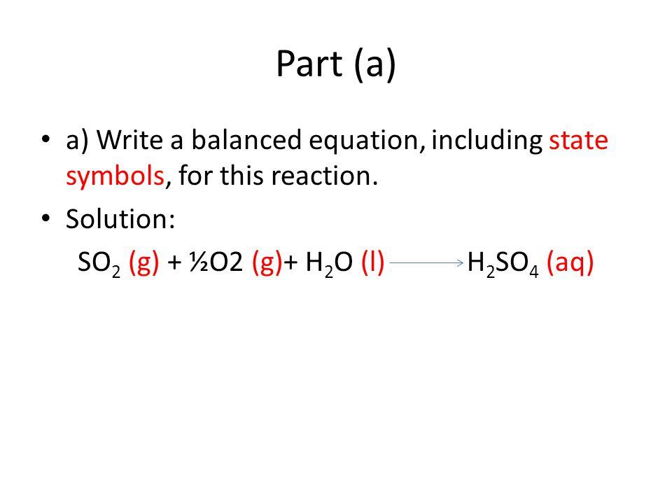 Part (a) a) Write a balanced equation, including state symbols, for this reaction. Solution: SO 2 (g) + ½O2 (g)+ H 2 O (l) H 2 SO 4 (aq)