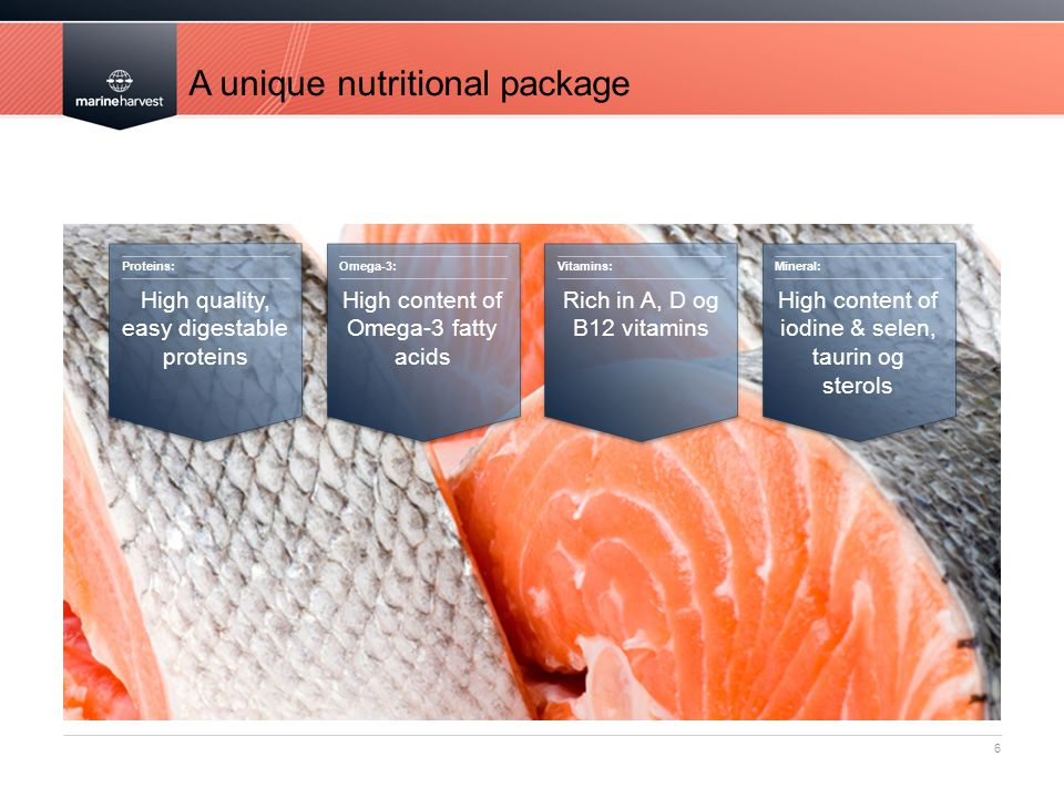 A unique nutritional package 6 Proteins: High quality, easy digestable proteins Omega-3: High content of Omega-3 fatty acids Vitamins: Rich in A, D og B12 vitamins Mineral: High content of iodine & selen, taurin og sterols