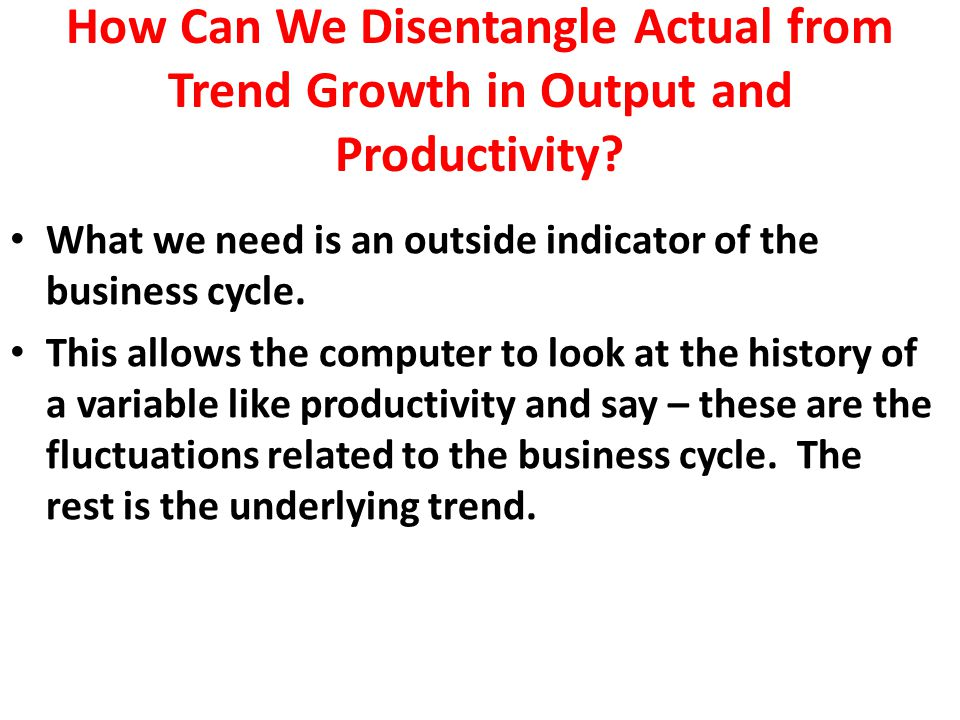 How Can We Disentangle Actual from Trend Growth in Output and Productivity.