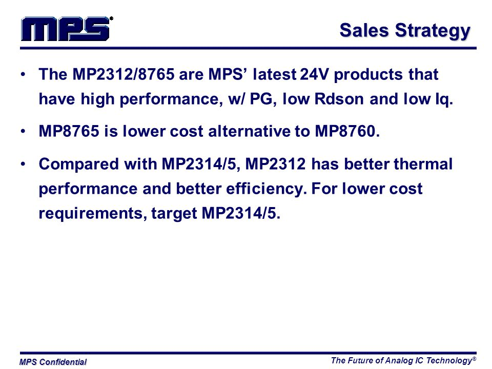 The Future of Analog IC Technology ® MPS Confidential The MP2312/8765 are MPS' latest 24V products that have high performance, w/ PG, low Rdson and low Iq.