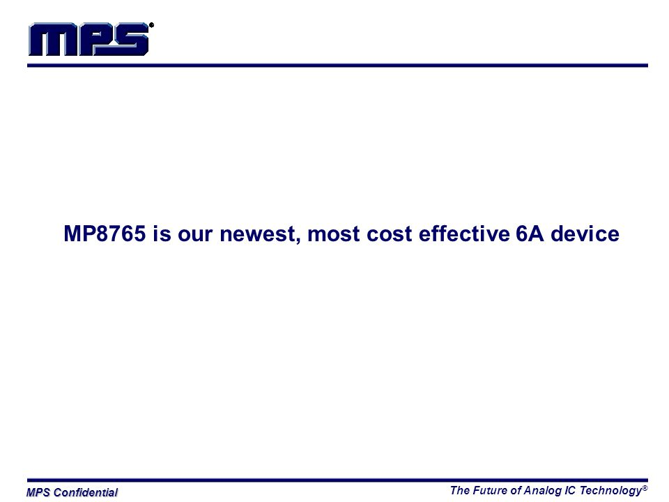 The Future of Analog IC Technology ® MPS Confidential MP8765 is our newest, most cost effective 6A device