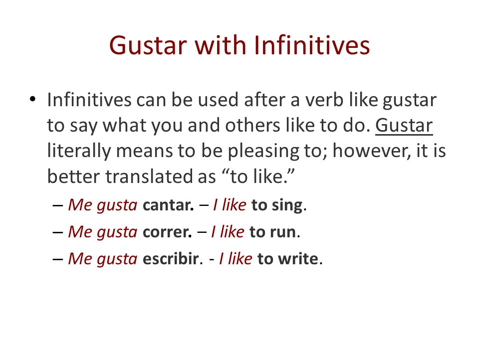 Gustar with Infinitives ALWAYS use gusta when followed by infinitive verbs( verbs that end with -ar, -er, or -ir.) - Me gusta jugar al tenis.- I like to play tennis.