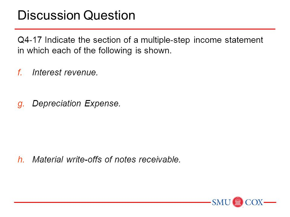 Discussion Question Q4-17 Indicate the section of a multiple-step income statement in which each of the following is shown. f.Interest revenue. g.Depr