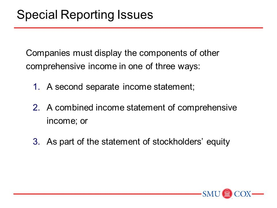 Companies must display the components of other comprehensive income in one of three ways: 1.A second separate income statement; 2.A combined income statement of comprehensive income; or 3.As part of the statement of stockholders' equity Special Reporting Issues