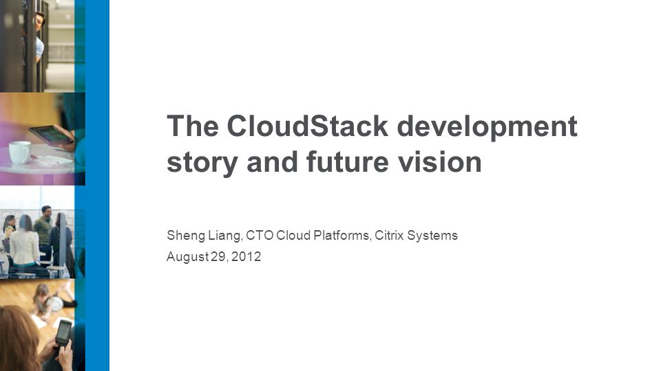 The CloudStack development story and future vision Sheng Liang, CTO Cloud Platforms, Citrix Systems August 29, 2012