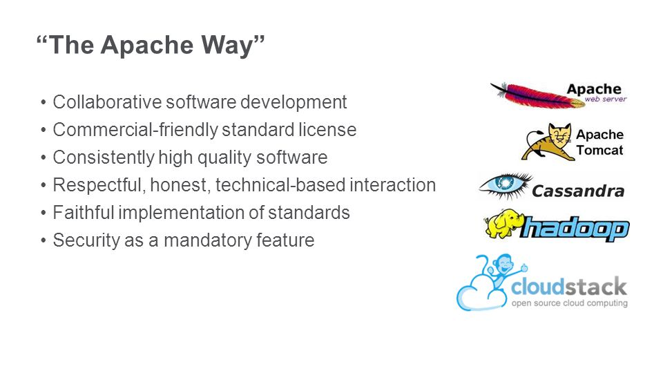The Apache Way Collaborative software development Commercial-friendly standard license Consistently high quality software Respectful, honest, technical-based interaction Faithful implementation of standards Security as a mandatory feature