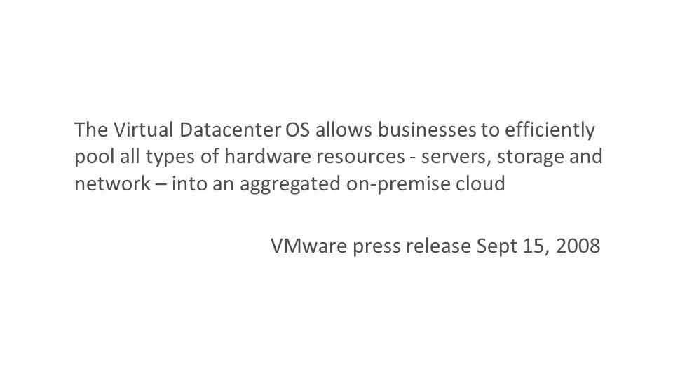 The Virtual Datacenter OS allows businesses to efficiently pool all types of hardware resources - servers, storage and network – into an aggregated on-premise cloud VMware press release Sept 15, 2008