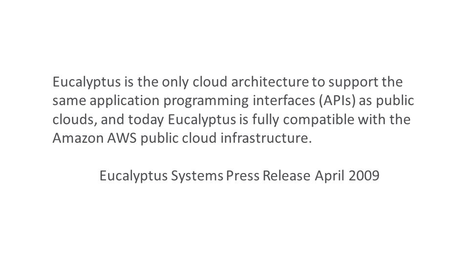 Eucalyptus is the only cloud architecture to support the same application programming interfaces (APIs) as public clouds, and today Eucalyptus is fully compatible with the Amazon AWS public cloud infrastructure.