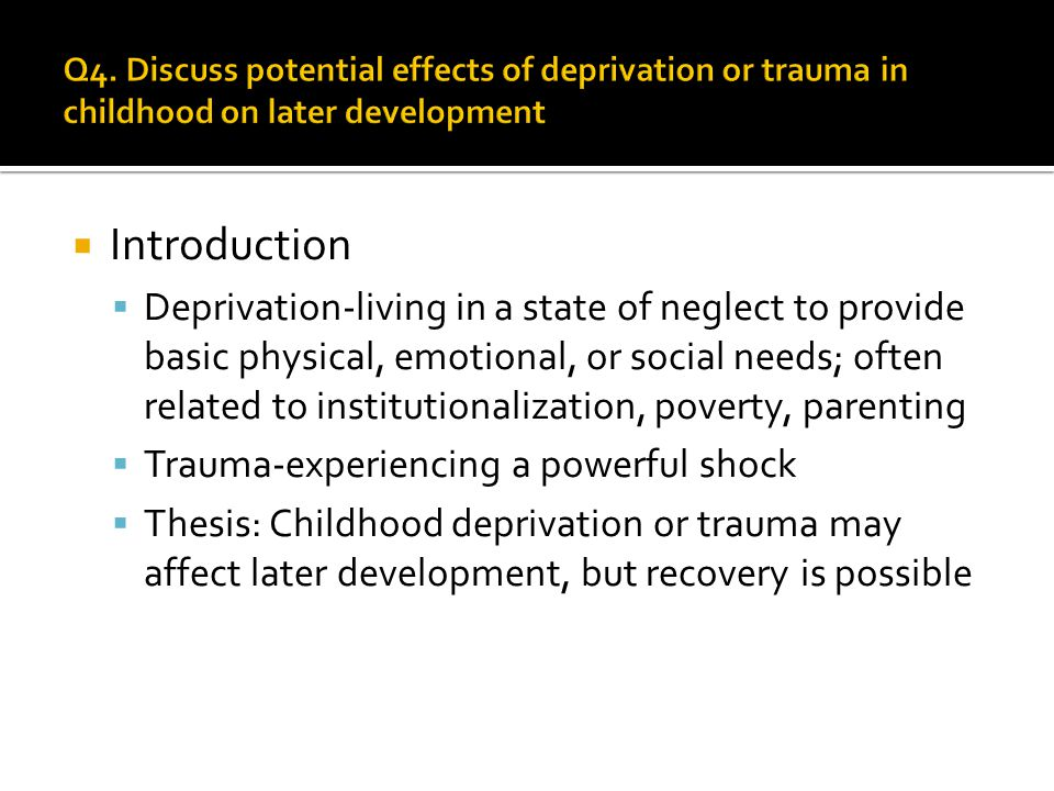  PTSD-Post-traumatic stress disorder  Due to divorce, death, abuse, natural disaster, war  Impulsivity, agitation, hyper-vigilance, avoidance  Research  Carion (2009)-fMRI scans of PTSD children showed less hippocampal activity compared to a control  Yehuda (2001)- study of children of Holocaust survivors indicate PTSD can be transmitted from parent to child