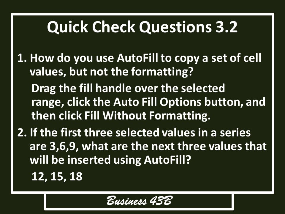 Quick Check Questions 3.2 1. How do you use AutoFill to copy a set of cell values, but not the formatting? Drag the fill handle over the selected rang