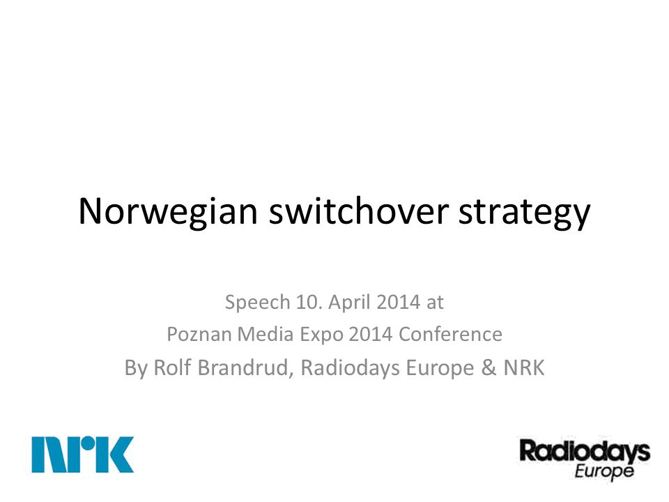 Norwegian switchover strategy Speech 10. April 2014 at Poznan Media Expo 2014 Conference By Rolf Brandrud, Radiodays Europe & NRK