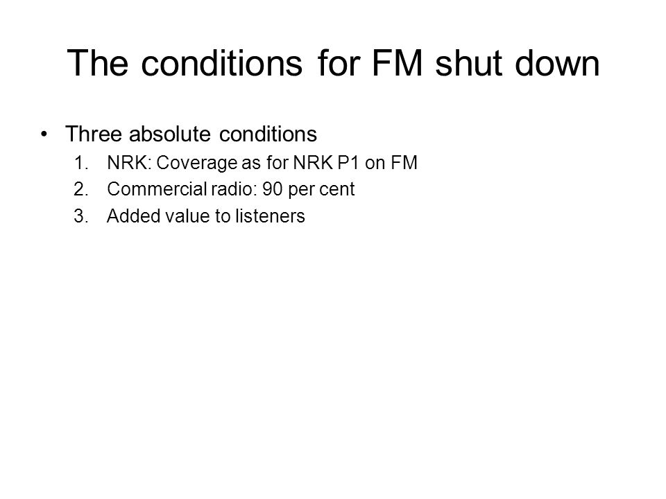 The conditions for FM shut down Three absolute conditions 1.NRK: Coverage as for NRK P1 on FM 2.Commercial radio: 90 per cent 3.Added value to listene