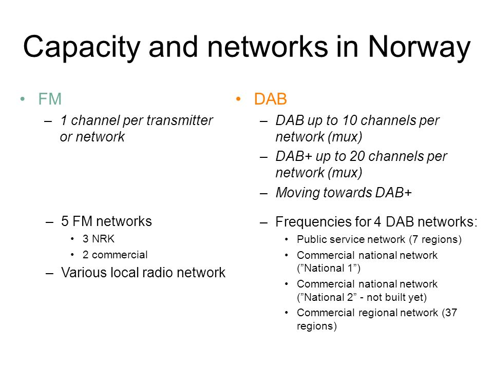 Capacity and networks in Norway FM –1 channel per transmitter or network –Frequencies for 4 DAB networks: Public service network (7 regions) Commercial national network ( National 1 ) Commercial national network ( National 2 - not built yet) Commercial regional network (37 regions) –5 FM networks 3 NRK 2 commercial –Various local radio network DAB –DAB up to 10 channels per network (mux) –DAB+ up to 20 channels per network (mux) –Moving towards DAB+