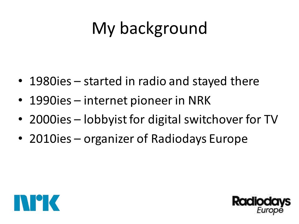 My background 1980ies – started in radio and stayed there 1990ies – internet pioneer in NRK 2000ies – lobbyist for digital switchover for TV 2010ies – organizer of Radiodays Europe