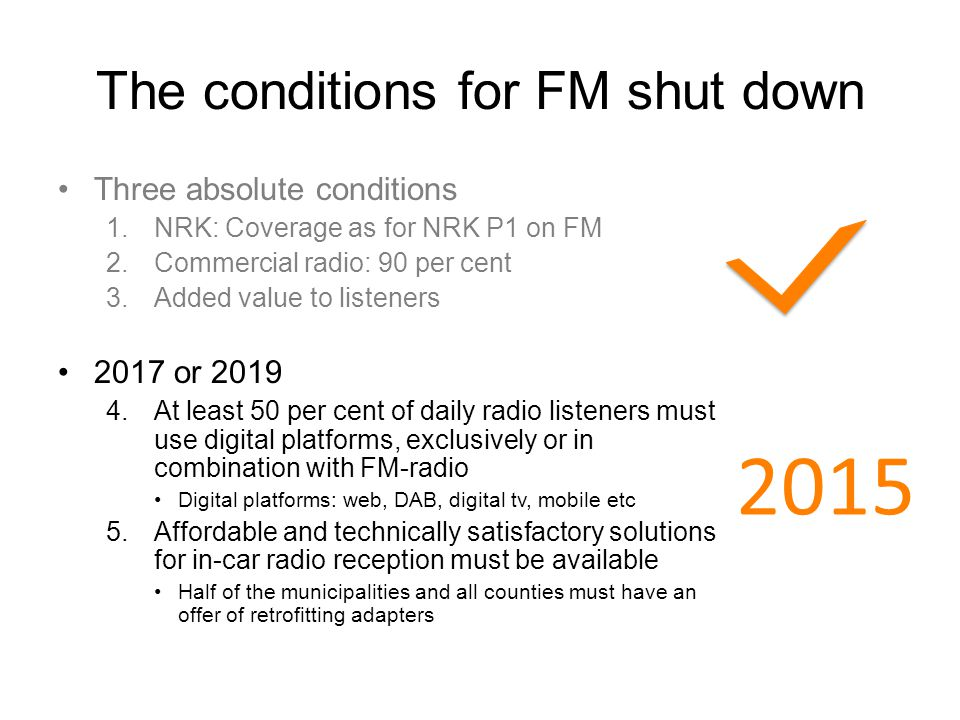 The conditions for FM shut down Three absolute conditions 1.NRK: Coverage as for NRK P1 on FM 2.Commercial radio: 90 per cent 3.Added value to listeners 2017 or 2019 4.At least 50 per cent of daily radio listeners must use digital platforms, exclusively or in combination with FM-radio Digital platforms: web, DAB, digital tv, mobile etc 5.Affordable and technically satisfactory solutions for in-car radio reception must be available Half of the municipalities and all counties must have an offer of retrofitting adapters 2015