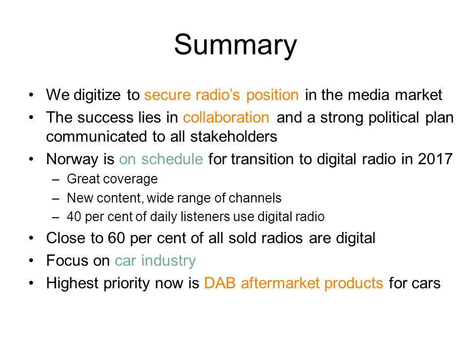 Summary We digitize to secure radio's position in the media market The success lies in collaboration and a strong political plan communicated to all stakeholders Norway is on schedule for transition to digital radio in 2017 –Great coverage –New content, wide range of channels –40 per cent of daily listeners use digital radio Close to 60 per cent of all sold radios are digital Focus on car industry Highest priority now is DAB aftermarket products for cars