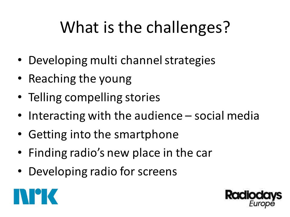 What is the challenges? Developing multi channel strategies Reaching the young Telling compelling stories Interacting with the audience – social media