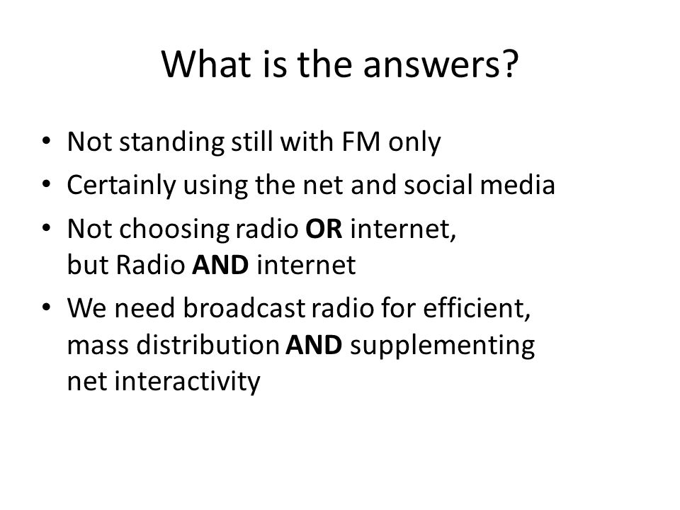What is the answers? Not standing still with FM only Certainly using the net and social media Not choosing radio OR internet, but Radio AND internet W