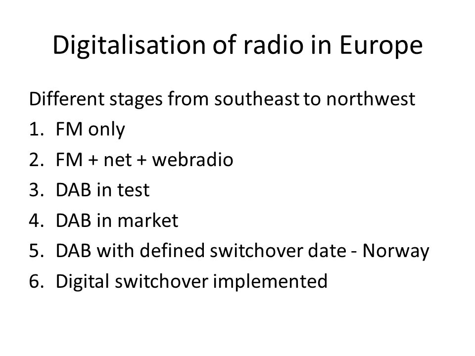 Digitalisation of radio in Europe Different stages from southeast to northwest 1.FM only 2.FM + net + webradio 3.DAB in test 4.DAB in market 5.DAB with defined switchover date - Norway 6.Digital switchover implemented